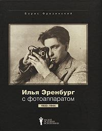 Борис Фрезинский Илья Эренбург с фотоаппаратом. 1923-1944 илья машков 1881 1944