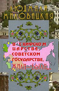 В Скифском царстве, Советском государстве, жили-были... Книга 1. Людмила Миловацкая