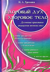 Здоровый дух - здоровое тело. Духовные практики очищения тонких тел. Н. А. Хромова