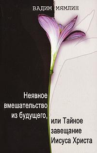Вадим Мямлин Неявное вмешательство из будущего, или Тайное завещание Иисуса Христа портбукетница цена и где можно