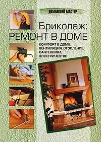 Бриколаж. Ремонт в доме. В 4 книгах. Книга 4. Комфорт в доме. Вентиляция, отопление, сантехника, электричество хозяин уральской тайг