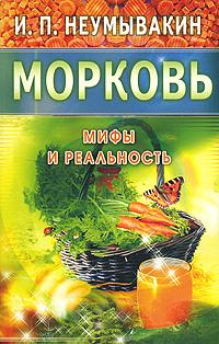 Zakazat.ru: Морковь. Мифы и реальность. И. П. Неумывакин