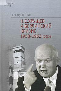Герхард Веттиг Н. С. Хрущев и Берлинский кризис 1958-1963 годов