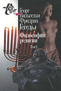 Георг Вильгельм Фридрих Гегель Философия религии. В 2 томах. Том 2 философия гегеля как учение о конкретности бога и человека том 2 учение о человеке