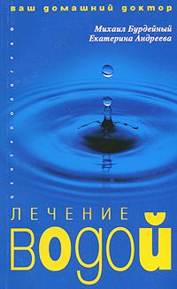 Михаил Бурдейный, Екатерина Андреева Лечение водой все о напитках