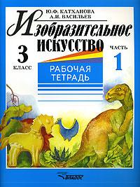 Ю. Ф. Катханова, А. И. Васильев Изобразительное искусство. 3 класс. Рабочая тетрадь. В 2 частях. Часть 1 математика 3 класс комплект рабочих тетрадей 1 2 фгос