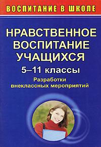 Нравственное воспитание учащихся. 5-11 классы. Разработки внеклассных мероприятий
