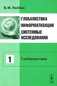 В. М. Лейбин Глобалистика, информатизация, системные исследования. Том 1. Глобалистика