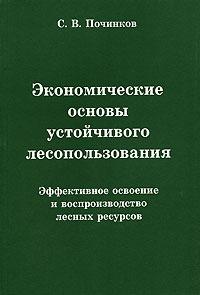 С. В. Починков Экономические основы устойчивого лесопользования. Эффективное освоение и воспроизводство лесных ресурсов