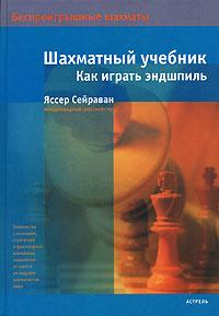 Шахматный учебник. Как играть эндшпиль. Яссер Сейраван
