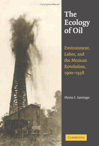 The Ecology of Oil: Environment, Labor, and the Mexican Revolution, 1900-1938 (Studies in Environment and History)