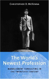 The World's Newest Profession: Management Consulting in the Twentieth Century (Cambridge Studies in the Emergence of Global Enterprise)
