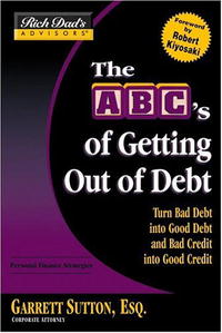 Rich Dad's Advisors: The ABC's of Getting Out of Debt: Turn Bad Debt into Good Debt and Bad Credit into Good Credit the good the bad and your business