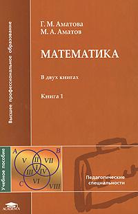Г. М. Аматова, М. А. Аматова Математика. В 2 книгах. Книга 1