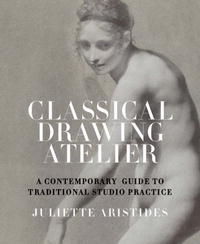 Classical Drawing Atelier: A Contemporary Guide to Traditional Studio Practice art of drawing the