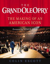 The Grand Ole Opry: The Making of an American Icon the who the official history