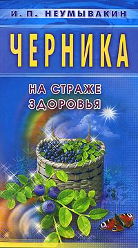 И. П. Неумывакин Черника. На страже здоровья побеги черники в аптеке
