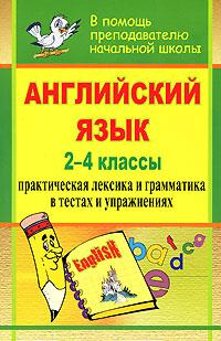 Английский язык. 2-4 классы. Практическая лексика и грамматика в тестах и упражнениях