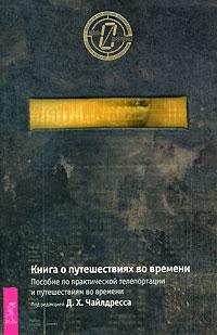 Книга о путешествиях во времени. Пособие по практической телепортации и путешествиям во времени. Под редакцией Д. Х. Чайлдресса