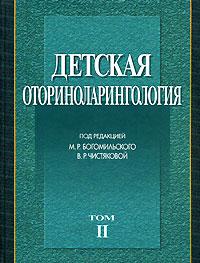 Детская оториноларингология. В 2 томах. Том 2. Под редакцией М. Р. Богомильского, В. Р. Чистяковой