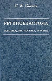 Ретинобластома (клиника, диагностика, лечение). С. В. Саакян