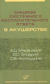 А. Д. Макацария, В. О. Бицадзе, С. В. Акиньшина Синдром системного воспалительного ответа в акушерстве синдром моргалова