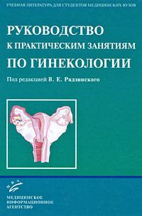 Под редакцией В. Е. Радзинского Руководство к практическим занятиям по гинекологии под редакцией в и кулакова е а богдановой руководство по гинекологии детей и подростков