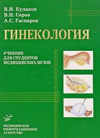 В. И. Кулаков, В. Н. Серов, А. С. Гаспаров Гинекология под редакцией в и кулакова е а богдановой руководство по гинекологии детей и подростков