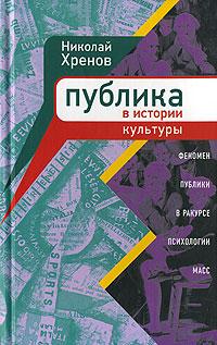 Николай Хренов Публика в истории культуры. Феномен публики в ракурсе психологии масс