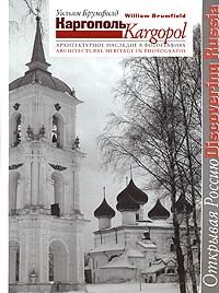 Каргополь. Архитектурное наследие в фотографиях / Kargopol: Architectural Heritage in Photographs. Уильям Брумфилд