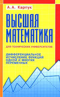 А. А. Карпук Высшая математика для технических университетов. Дифференциальное исчисление функций одной и многих переменных елена плужникова дифференциальное исчисление функций многих переменных