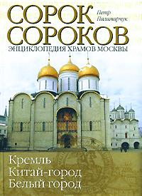 Сорок сороков. В 2 томах. Том 1. Кремль. Китай-город. Белый город. Петр Паламарчук