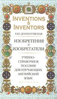Е. Ю. Долматовская Inventions & Inventors / Изобретения и изобретатели. Учебно-справочное пособие для изучающих английский язык kenji kawakami 99 more unuseless japanese inventions