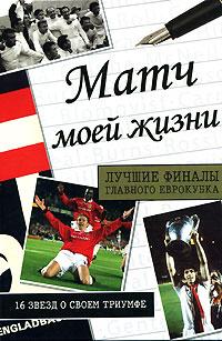 Матч моей жизни. Лучшие финалы главного еврокубка. 16 звезд о своем триумфе
