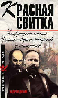 Дикий А. Красная свитка. Неизвращенная история Украины-Руси от запорожцев до коммунистов