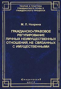 М. Л. Нохрина Гражданско-правовое регулирование личных неимущественных отношений, не связанных с имущественными