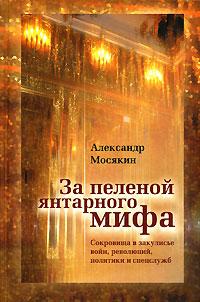 За пеленой янтарного мифа. Сокровища в закулисье войн, революций, политики и спецслужб. Александр Мосякин