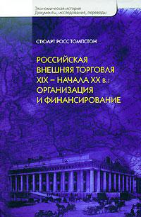Стюарт Росс Томпстон Российская внешняя торговля XIX - начала XX в. Организация и финансирование