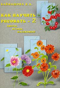 Как научить рисовать - 2. Цветы, ягоды, насекомые