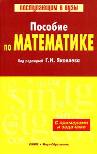 Под редакцией Г. Н. Яковлева Пособие по математике с примерами и задачами