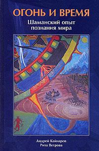 Андрей Кайнаров, Рита Ветрова Огонь и Время. Шаманский опыт познания мира силы в природе