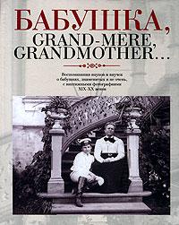 Бабушка, Grand-mere, Grandmother... Воспоминания внуков и внучек о бабушках, знаменитых и не очень, с винтажными фотографиями XIX-XX веков паштет grand mere печеночный с грибами
