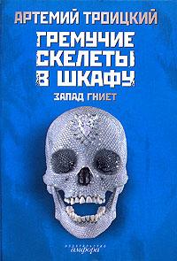 Артемий Троицкий Гремучие скелеты в шкафу. В 2 томах. Том 1. Запад гниет (1974-1985)