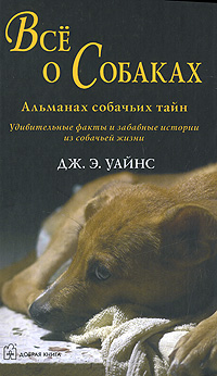 Дж. Э. Уайнс Все о собаках. Альманах собачьих тайн