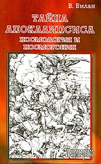 Тайна Апокалипсиса. Космология и космогония. В. Билан