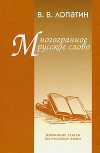 Многогранное русское слово. Избранные статьи по русскому языку. В. В. Лопатин
