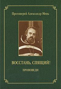 Протоиерей Александр Мень Восстань, спящий! мень а о вечном и временном проповеди isbn 9785903612093