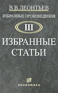 В. В. Леонтьев. Избранные произведения. В 3 томах. Том 3. Избранные статьи