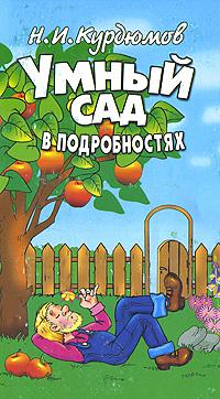 Н. И. Курдюмов Умный сад в подробностях дача и сад