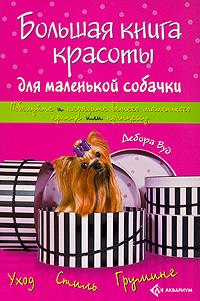 Дебора Вуд Большая книга красоты для маленькой собачки маленькие собачки в отдам в дар